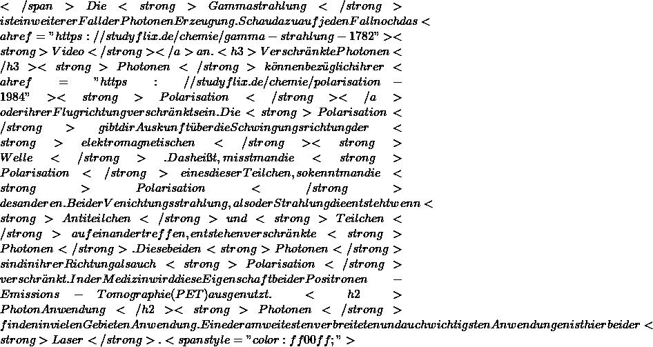 """</span> Die <strong>Gammastrahlung</strong> ist ein weiterer Fall der Photonen Erzeugung. Schau dazu auf jeden Fall noch das <a href=""""https://studyflix.de/chemie/gamma-strahlung-1782""""><strong>Video</strong> </a>an.  <h3>Verschränkte Photonen</h3> <strong>Photonen</strong> können bezüglich ihrer <a href=""""https://studyflix.de/chemie/polarisation-1984""""><strong>Polarisation</strong> </a>oder ihrer Flugrichtung verschränkt sein. Die <strong>Polarisation</strong> gibt dir Auskunft über die Schwingungsrichtung der <strong>elektromagnetischen</strong> <strong>Welle</strong>. Das heißt, misst man die <strong>Polarisation</strong> eines dieser Teilchen, so kennt man die <strong>Polarisation</strong> des anderen.  Bei der Venichtungsstrahlung, also der Strahlung die entsteht wenn <strong>Antiteilchen</strong> und <strong>Teilchen</strong> aufeinander treffen, entstehen verschränkte <strong>Photonen</strong>. Diese beiden <strong>Photonen</strong> sind in ihrer Richtung als auch <strong>Polarisation</strong> verschränkt. In der Medizin wird diese Eigenschaft bei der Positronen-Emissions-Tomographie (PET) ausgenutzt.  <h2>Photon Anwendung</h2> <strong>Photonen</strong> finden in vielen Gebieten Anwendung. Eine der am weitesten verbreiteten und auch wichtigsten Anwendungen ist hierbei der <strong>Laser</strong>. <span style=""""color: #ff00ff;"""">"""