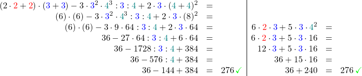 \[\begin{array}{rcl|rcl} (  2\cdot\textcolor{red}{2}+\textcolor{red}{2}) \cdot (\textcolor{blue}{3}+\textcolor{blue}{3}) - 3\cdot\textcolor{blue}{3}^2 \cdot \textcolor{teal}{4}^3 : \textcolor{blue}{3} : \textcolor{teal}{4} + 2\cdot \textcolor{blue}{3} \cdot(\textcolor{teal}{4}+\textcolor{teal}{4})^2 &=& \ ( 6) \cdot (6) - 3\cdot\textcolor{blue}{3}^2 \cdot \textcolor{teal}{4}^3 : \textcolor{blue}{3} : \textcolor{teal}{4} + 2\cdot \textcolor{blue}{3} \cdot(8)^2 &=& \ ( 6 ) \cdot (6) - 3\cdot9 \cdot 64 : \textcolor{blue}{3} : \textcolor{teal}{4} + 2\cdot \textcolor{blue}{3} \cdot 64 &=& & 6 \cdot \textcolor{red}{2} \cdot \textcolor{blue}{3} + 5 \cdot \textcolor{blue}{3} \cdot \textcolor{teal}{4}^2 &=& \ 36 - 27 \cdot 64 : \textcolor{blue}{3} : \textcolor{teal}{4} + 6\cdot 64 &=& & 6 \cdot \textcolor{red}{2} \cdot \textcolor{blue}{3} + 5 \cdot \textcolor{blue}{3} \cdot 16 &=& \ 36 - 1728 : \textcolor{blue}{3} : \textcolor{teal}{4} + 384 &=& & 12 \cdot \textcolor{blue}{3} + 5 \cdot \textcolor{blue}{3} \cdot 16 &=& \ 36 - 576 : \textcolor{teal}{4} + 384 &=& & 36 + 15 \cdot 16 &=& \ 36 - 144 + 384 &=& 276 \,\textcolor{green}{\checkmark} & 36 + 240 &=& 276 \,\textcolor{green}{\checkmark}\ \end{array}\]