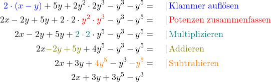 \begin{align*} \textcolor{blue}{2 \cdot (x-y)} + 5y + 2y^2 \cdot 2y^3- y^3 - y^5 &= \quad | \,\text{\textcolor{blue}{Klammer auflösen}} \ 2x - 2y + 5y + 2\cdot2\cdot\textcolor{red}{y^2 \cdot y^3} - y^3- y^5 &= \quad | \,\text{\textcolor{red}{Potenzen zusammenfassen}} \ 2x - 2y + 5y + \textcolor{teal}{2\cdot2}\cdot y^5 - y^3- y^5 &= \quad | \,\text{\textcolor{teal}{Multiplizieren}} \ 2x \textcolor{olive}{- 2y + 5y} + 4 y^5 - y^3- y^5 &= \quad | \,\text{\textcolor{olive}{Addieren}} \ 2x + 3y + \textcolor{orange}{4 y^5} - y^3 \,\textcolor{orange}{- y^5} &= \quad | \,\text{\textcolor{orange}{Subtrahieren}}\ 2x + 3y + 3 y^5 - y^3 \end{align*}