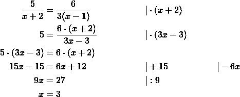 \begin{align*} \frac{5}{x+2} &= \frac{6}{3(x-1)} \qquad & & \cdot (x+2) \\ 5 &= \frac{6\cdot(x+2)}{3x-3} \qquad & & \cdot (3x-3) \\ 5\cdot (3x-3) &= 6\cdot (x+2) \\ 15x-15 &= 6x+12 \qquad & &+15  & &-6x \\ 9x &= 27 \qquad & & :9 \\ x &= 3\end{align*}