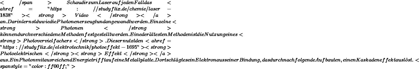 """</span> Schau dir zum Laser auf jeden Fall das <a href=""""https://studyflix.de/chemie/laser-1838""""><strong>Video</strong> </a>an. Darin lernst du wie die Photonen erzeugt und angewandt werden.  Einzelne <strong>Photonen</strong> können durch verschiedene Methoden festgestellt werden. Eine der ältesten Methoden ist die Nutzung eines <strong>Photovervielfachers</strong>. Dieser nutzt den <a href=""""https://studyflix.de/elektrotechnik/photoeffekt-1695""""><strong>Photoelektrischen</strong> <strong>Effekt</strong></a> aus. Ein Photon mit ausreichend Energie trifft auf eine Metallplatte. Dort schlägt es ein Elektron aus seiner Bindung, das durch nachfolgende Aufbauten, einen Kaskadeneffekt auslöst. <span style=""""color: #ff00ff;"""">"""