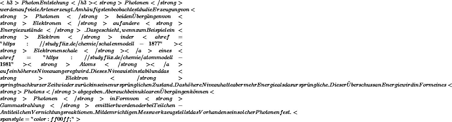 """<h3>Photon Entstehung</h3> <strong>Photonen</strong> werden auf viele Arten erzeugt. Am häufigsten beobachtest du die Erzeugung von <strong>Photonen</strong> bei den Übergängen von <strong>Elektronen</strong> auf andere <strong>Energiezustände</strong>. Das geschieht, wenn zum Beispiel ein <strong>Elektron</strong> in der <a href=""""https://studyflix.de/chemie/schalenmodell-1877""""><strong>Elektronenschale</strong> </a>eines <a href=""""https://studyflix.de/chemie/atommodell-1981""""><strong>Atoms</strong> </a>auf ein höheres Niveau angeregt wird. Dieses Niveau ist instabil und das <strong>Elektron</strong> springt nach kurzer Zeit wieder zurück in seinen ursprünglichen Zustand. Das höhere Niveau hatte aber mehr Energie als das ursprüngliche. Dieser Überschuss an Energie wird in Form eines <strong>Photons</strong> abgegeben. Aber auch bei nuklearen Übergängen können <strong>Photonen</strong> in Form von <strong>Gammastrahlung</strong> emittiert werden oder bei Teilchen-Antiteilchen Vernichtungsreaktionen. Mit dem richtigen Messwerkzeug stellst das Vorhandensein solcher Photonen fest.<span style=""""color: #ff00ff;"""">"""