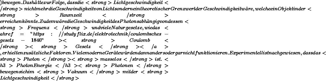 """) bewegen. Das hätte zur Folge, dass die <strong>Lichtgeschwindigkeit</strong> nicht mehr die Geschwindigkeit von Licht sondern ein theoretischer Grenzwert der Geschwindigkeit wäre, welche ein Objekt in der <strong>Raumzeit</strong> erreichen könnte. Zudem wäre die Geschwindigkeit des Photons abhängig von dessen <strong>Frequenz</strong> und viele Naturgesetze, wie das <a href=""""https://studyflix.de/elektrotechnik/coulombsches-gesetz-1840""""><strong>Coulomb</strong> <strong>Gesetz</strong></a>, erhielten zusätzliche Faktoren. Viele moderne Geräte würden dann anders oder gar nicht funktionieren. Experimentell ist nachgewiesen, dass das <strong>Photon</strong> <strong>masselos</strong> ist.  <h3>Photon Energie</h3> <strong>Photonen</strong> bewegen sich im <strong>Vakuum</strong> mit der <strong>Lichtgeschwindigkeit</strong>"""